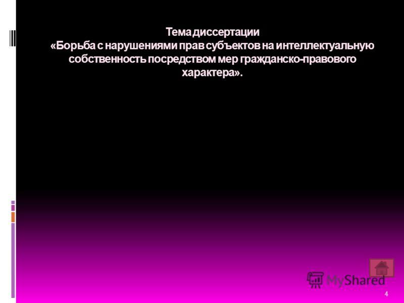Тема диссертации «Борьба с нарушениями прав субъектов на интеллектуальную собственность посредством мер гражданско-правового характера». 4
