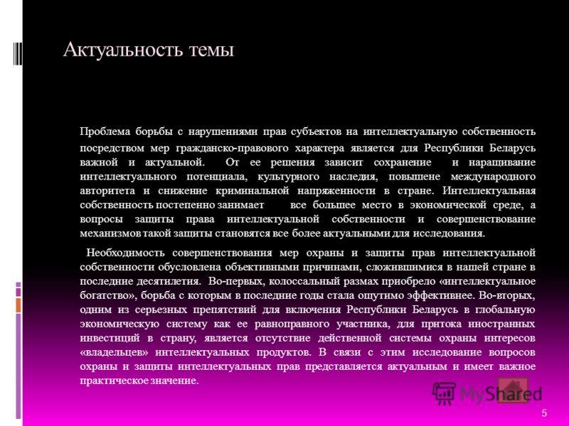 Актуальность темы Проблема борьбы с нарушениями прав субъектов на интеллектуальную собственность посредством мер гражданско-правового характера является для Республики Беларусь важной и актуальной. От ее решения зависит сохранение и наращивание интел