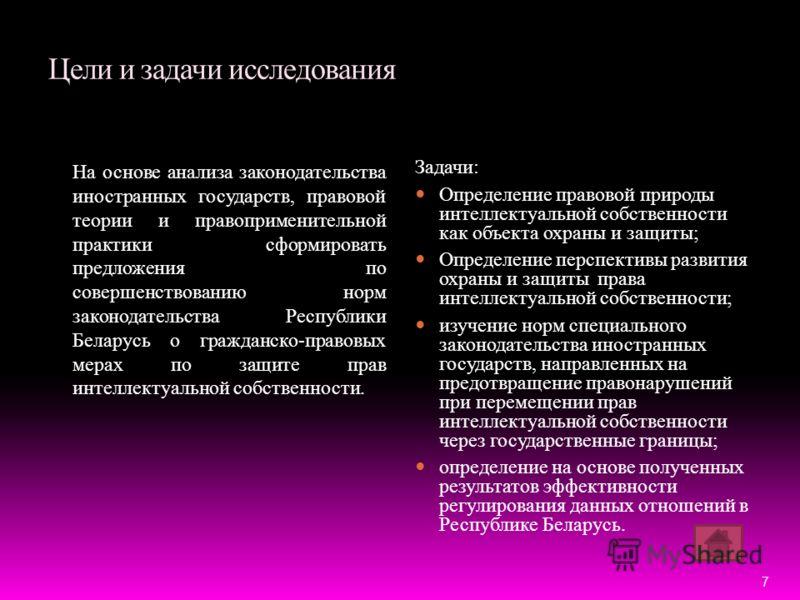 Цели и задачи исследования На основе анализа законодательства иностранных государств, правовой теории и правоприменительной практики сформировать предложения по совершенствованию норм законодательства Республики Беларусь о гражданско-правовых мерах п