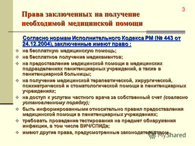 Права заключенных на получение необходимой медицинской помощи Согласно нормам Исполнительного Кодекса РМ ( 443 от 24.12.2004), заключенные имеют право : на бесплатную медицинскую помощь; на бесплатную медицинскую помощь; на бесплатное получение медик