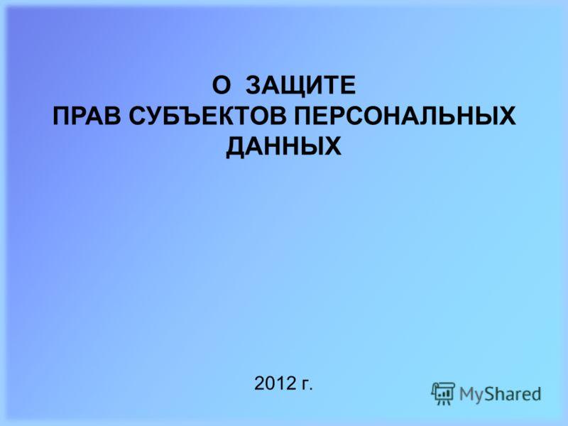 2012 г. О ЗАЩИТЕ ПРАВ СУБЪЕКТОВ ПЕРСОНАЛЬНЫХ ДАННЫХ