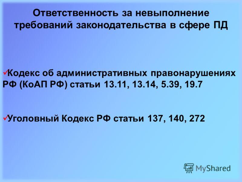 Ответственность за невыполнение требований законодательства в сфере ПД Кодекс об административных правонарушениях РФ (КоАП РФ) статьи 13.11, 13.14, 5.39, 19.7 Уголовный Кодекс РФ статьи 137, 140, 272
