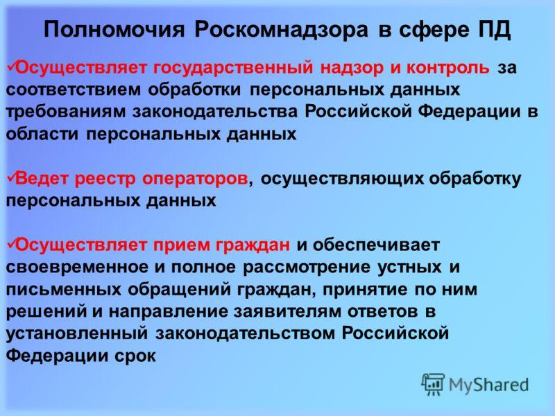 Полномочия Роскомнадзора в сфере ПД Осуществляет государственный надзор и контроль за соответствием обработки персональных данных требованиям законодательства Российской Федерации в области персональных данных Ведет реестр операторов, осуществляющих