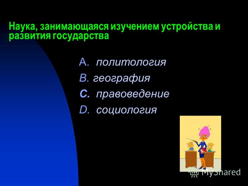 Наука, занимающаяся изучением устройства и развития государства A. политология B.география C. правоведение D. социология