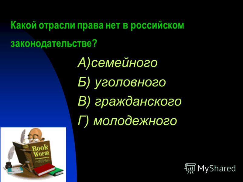 Какой отрасли права нет в российском законодательстве? А)семейного Б) уголовного В) гражданского Г) молодежного