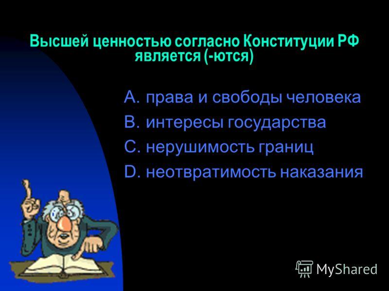 Высшей ценностью согласно Конституции РФ является (-ются) A.права и свободы человека B.интересы государства C.нерушимость границ D.неотвратимость наказания
