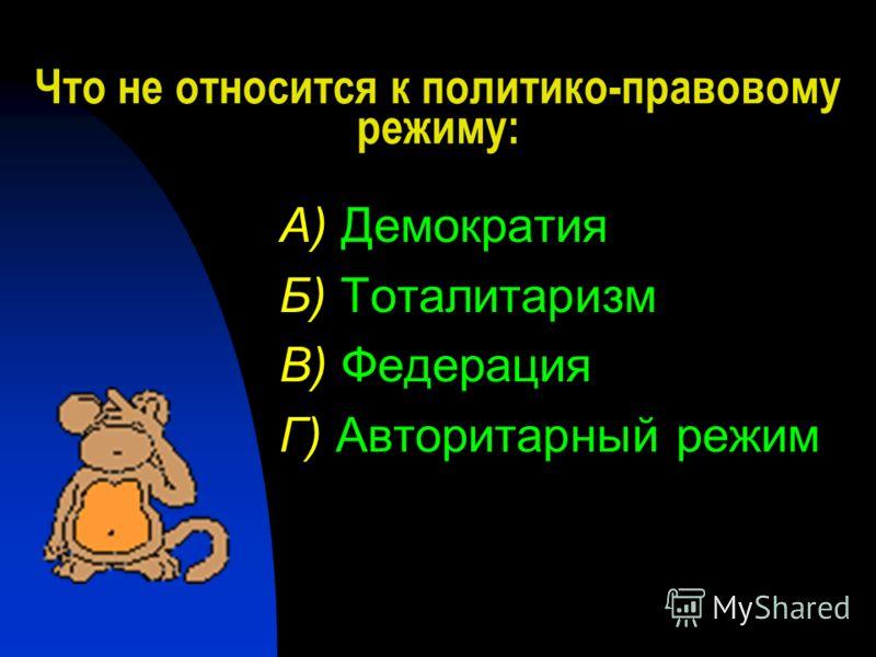 Что не относится к политико-правовому режиму: А) Демократия Б) Тоталитаризм В) Федерация Г) Авторитарный режим