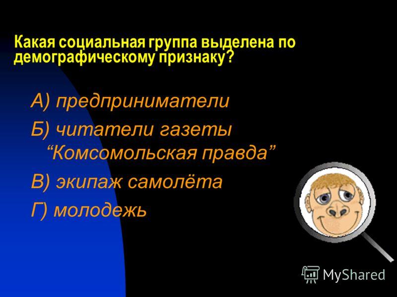Какая социальная группа выделена по демографическому признаку? А) предприниматели Б) читатели газеты Комсомольская правда В) экипаж самолёта Г) молодежь