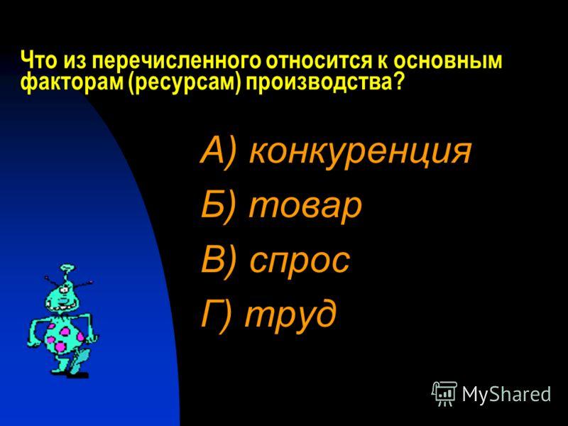 Что из перечисленного относится к основным факторам (ресурсам) производства? А) конкуренция Б) товар В) спрос Г) труд