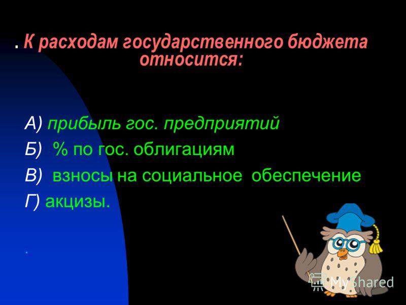 . К расходам государственного бюджета относится: А) прибыль гос. предприятий Б) % по гос. облигациям В) взносы на социальное обеспечение Г) акцизы..