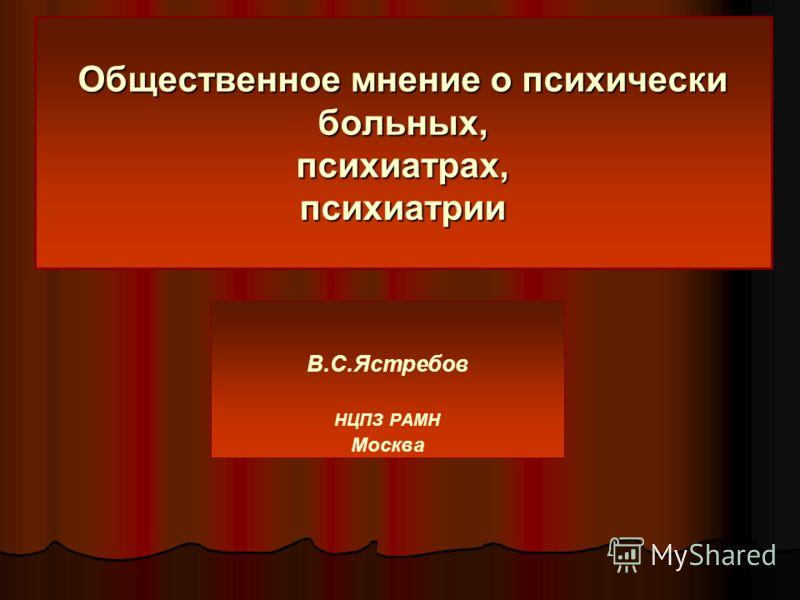 Общественное мнение о психически больных, психиатрах, психиатрии В.С.Ястребов НЦПЗ РАМН Москва