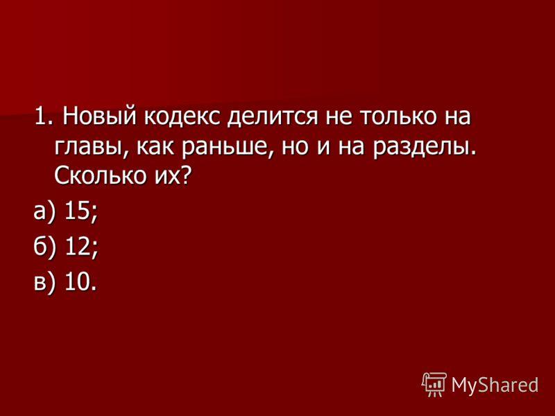 1. Новый кодекс делится не только на главы, как раньше, но и на разделы. Сколько их? а) 15; б) 12; в) 10.