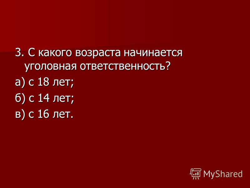 3. С какого возраста начинается уголовная ответственность? а) с 18 лет; б) с 14 лет; в) с 16 лет.
