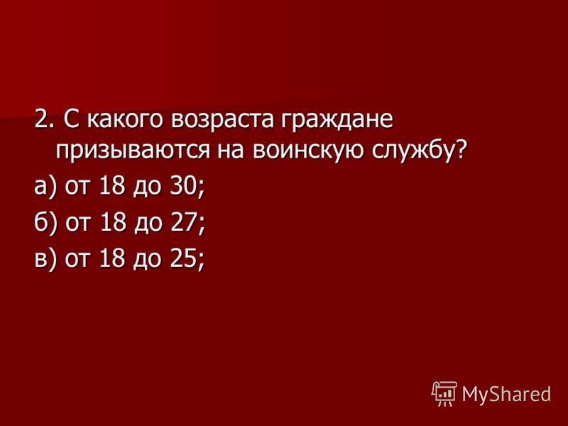 2. С какого возраста граждане призываются на воинскую службу? а) от 18 до 30; б) от 18 до 27; в) от 18 до 25;
