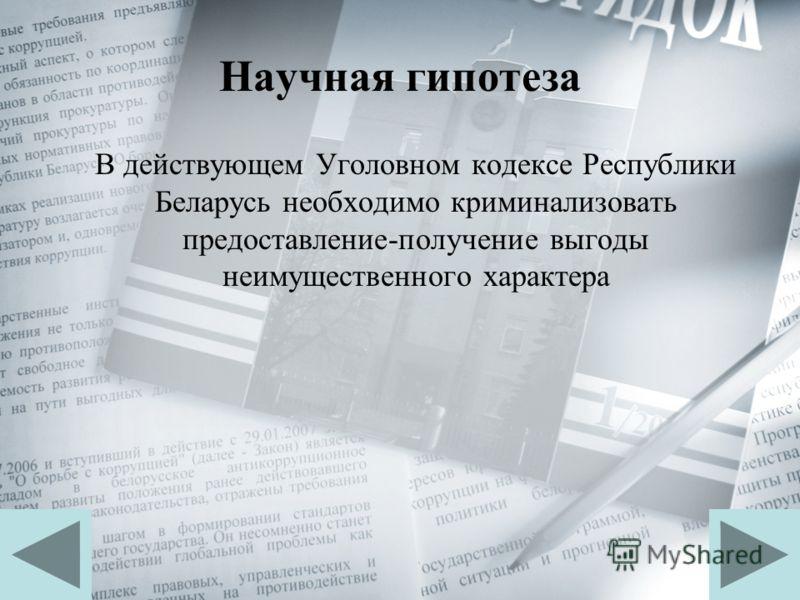 Научная гипотеза В действующем Уголовном кодексе Республики Беларусь необходимо криминализовать предоставление-получение выгоды неимущественного характера