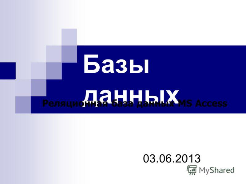 Базы данных 03.06.2013 Реляционная база данных MS Access