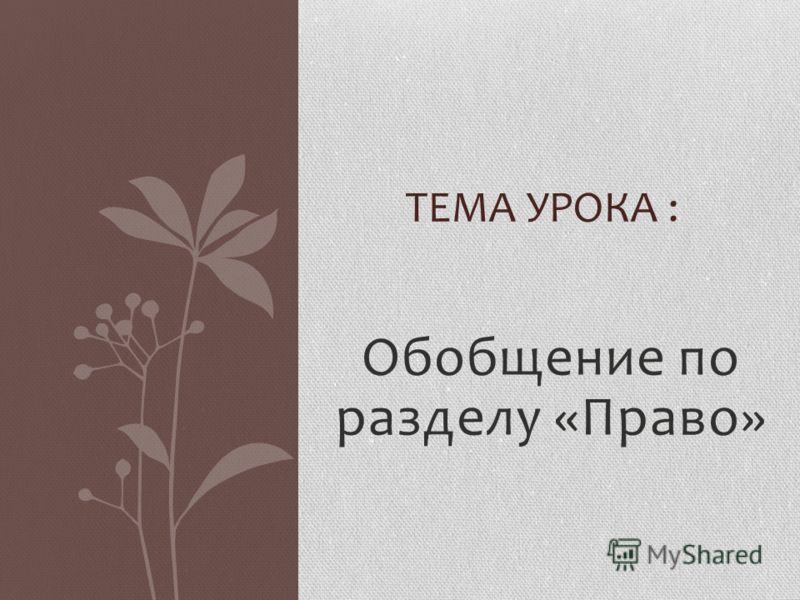 Обобщение по разделу «Право» ТЕМА УРОКА :
