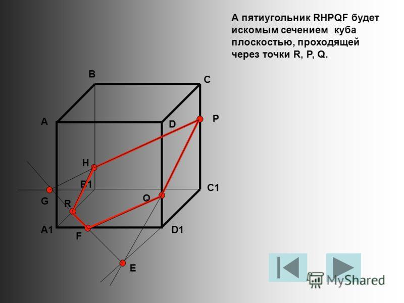 А пятиугольник RHPQF будет искомым сечением куба плоскостью, проходящей через точки R, P, Q. А В С D A1 B1 C1 D1 R P Q E F G H