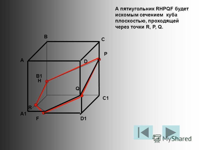 А пятиугольник RHPQF будет искомым сечением куба плоскостью, проходящей через точки R, P, Q. А В С D A1 B1 C1 D1 R P Q F H