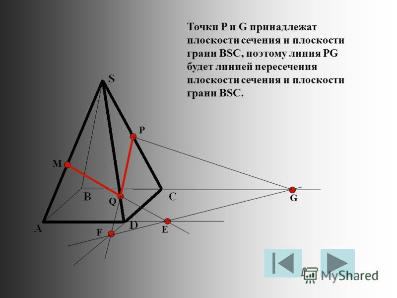M P Q Е F G Точки P и G принадлежат плоскости сечения и плоскости грани BSC, поэтому линия PG будет линией пересечения плоскости сечения и плоскости грани BSC.