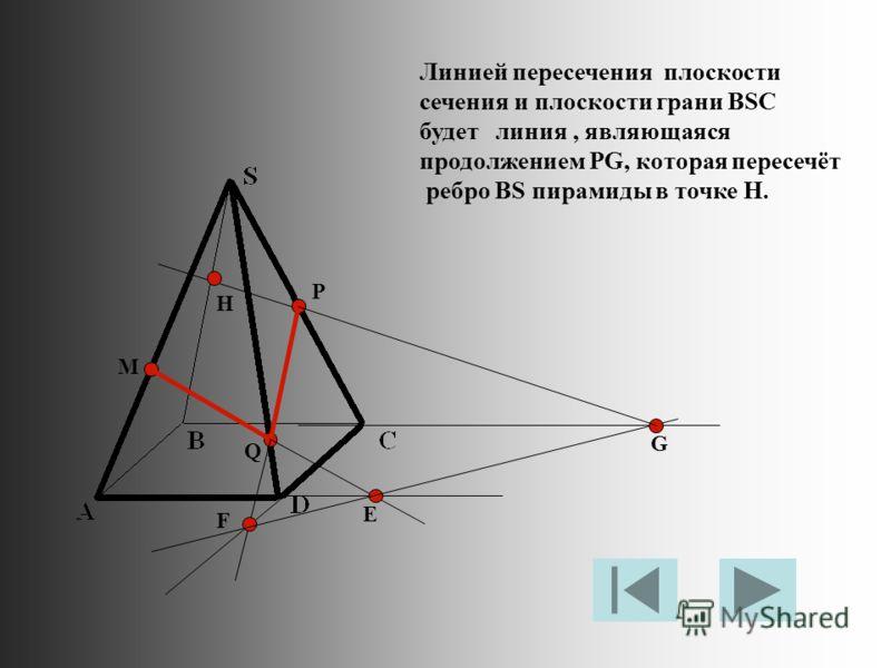 M P Q Е F G Линией пересечения плоскости сечения и плоскости грани BSC будет линия, являющаяся продолжением PG, которая пересечёт ребро BS пирамиды в точке H. H