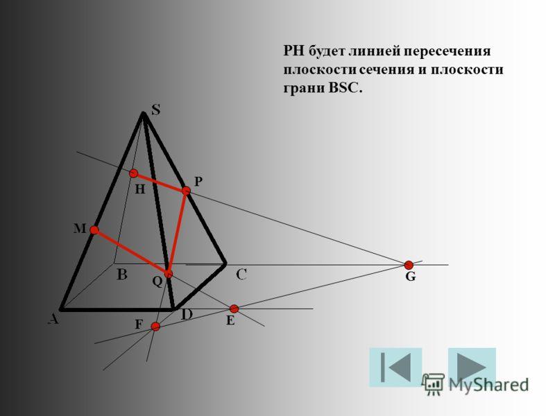 M P Q Е F G H PH будет линией пересечения плоскости сечения и плоскости грани BSC.