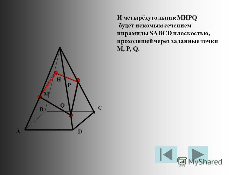 M P Q H И четырёхугольник MHPQ будет искомым сечением пирамиды SABCD плоскостью, проходящей через заданные точки M, P, Q. A D B C