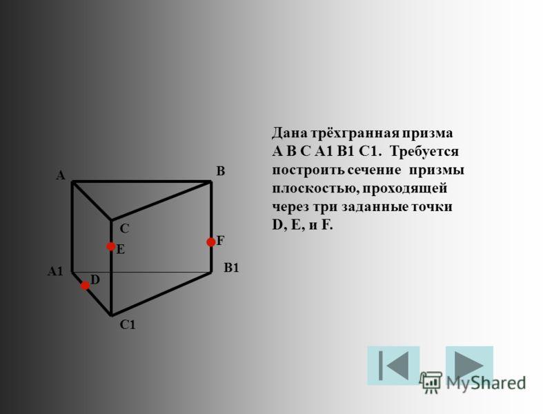 Дана трёхгранная призма A B C A1 B1 C1. Требуется построить сечение призмы плоскостью, проходящей через три заданные точки D, E, и F. A B C A1 B1 C1 D E F