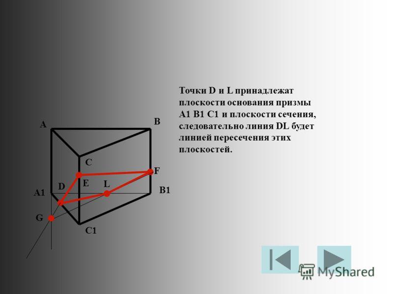 Точки D и L принадлежат плоскости основания призмы A1 B1 C1 и плоскости сечения, следовательно линия DL будет линией пересечения этих плоскостей. A B C A1 B1 C1 D E F G L