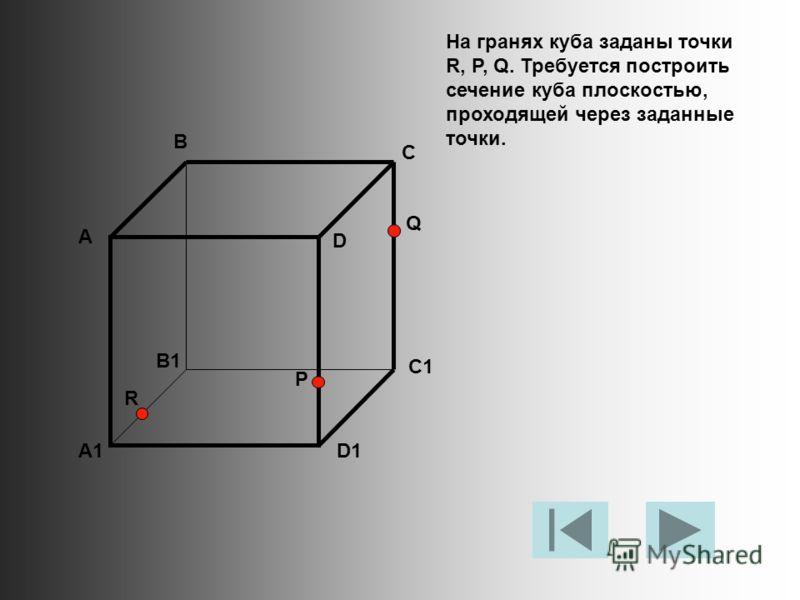 На гранях куба заданы точки R, P, Q. Требуется построить сечение куба плоскостью, проходящей через заданные точки. А В С D A1 B1 C1 D1 R P Q
