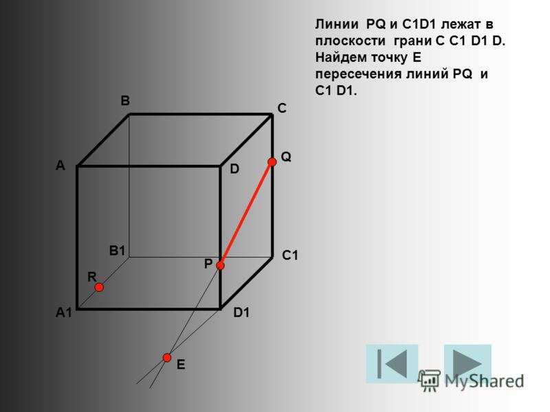 Линии PQ и C1D1 лежат в плоскости грани C C1 D1 D. Найдем точку Е пересечения линий PQ и C1 D1. А В С D A1 B1 C1 D1 R P Q E