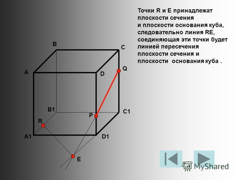 Точки R и E принадлежат плоскости сечения и плоскости основания куба, следовательно линия RE, соединяющая эти точки будет линией пересечения плоскости сечения и плоскости основания куба. А В С D A1 B1 C1 D1 R P Q E
