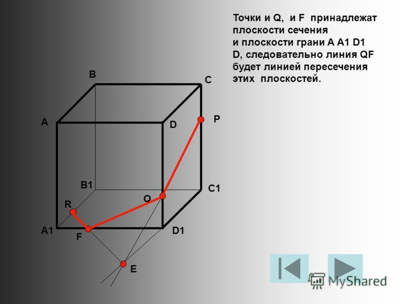 Точки и Q, и F принадлежат плоскости сечения и плоскости грани A A1 D1 D, следовательно линия QF будет линией пересечения этих плоскостей. А В С D A1 B1 C1 D1 R P Q E F