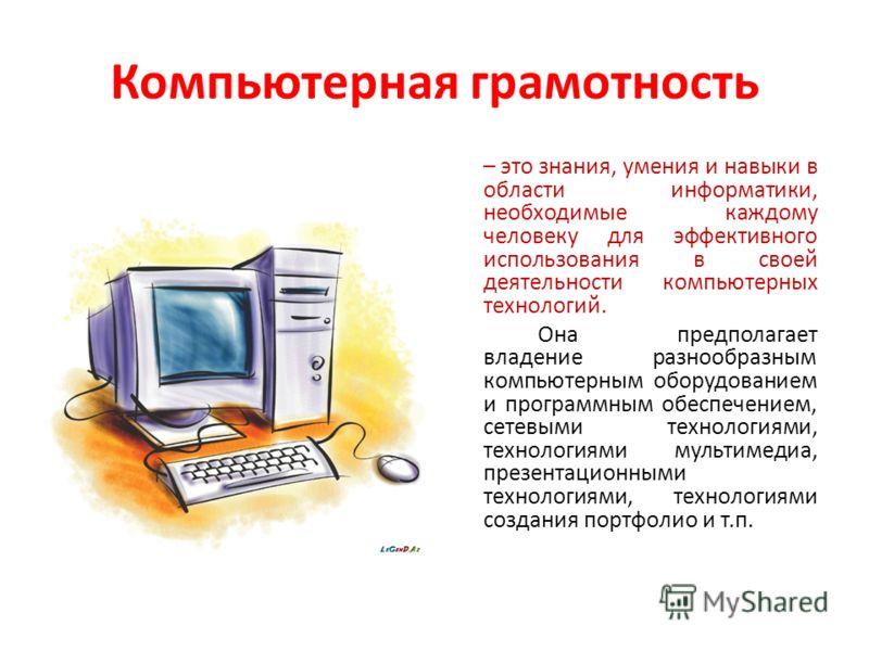 Компьютерная грамотность – это знания, умения и навыки в области информатики, необходимые каждому человеку для эффективного использования в своей деятельности компьютерных технологий. Она предполагает владение разнообразным компьютерным оборудованием