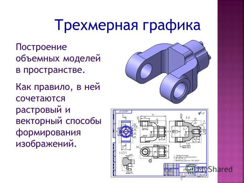 Трехмерная графика Построение объемных моделей в пространстве. Как правило, в ней сочетаются растровый и векторный способы формирования изображений. 5