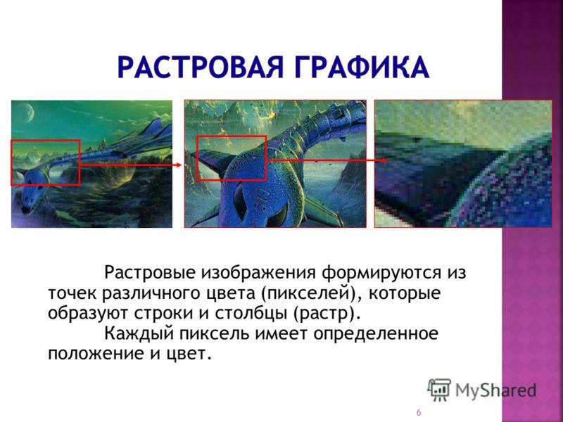 Растровые изображения формируются из точек различного цвета (пикселей), которые образуют строки и столбцы (растр). Каждый пиксель имеет определенное положение и цвет. 6