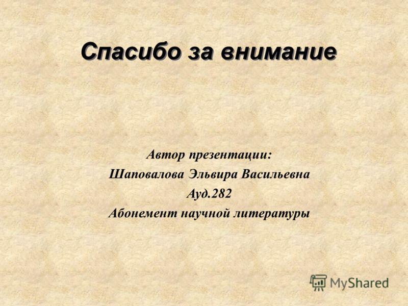 Спасибо за внимание Автор презентации: Шаповалова Эльвира Васильевна Ауд.282 Абонемент научной литературы