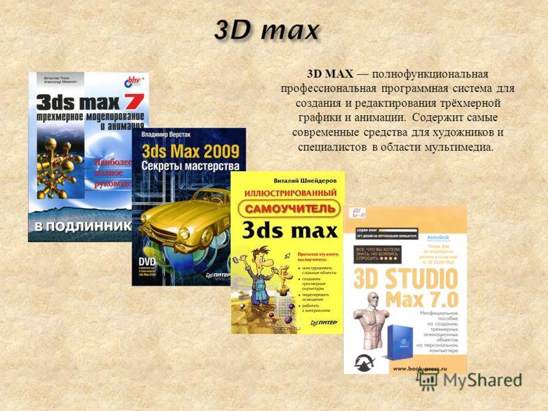 3D MAX полнофункциональная профессиональная программная система для создания и редактирования трёхмерной графики и анимации. Содержит самые современные средства для художников и специалистов в области мультимедиа.