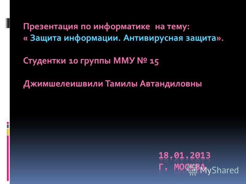 Презентация по информатике на тему: « Защита информации. Антивирусная защита». Студентки 10 группы ММУ 15 Джимшелеишвили Тамилы Автандиловны