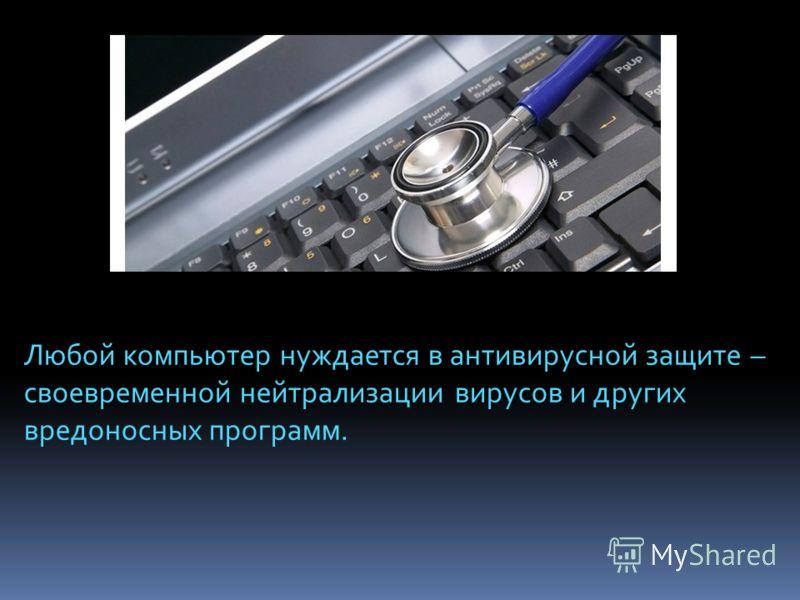 Любой компьютер нуждается в антивирусной защите – своевременной нейтрализации вирусов и других вредоносных программ.
