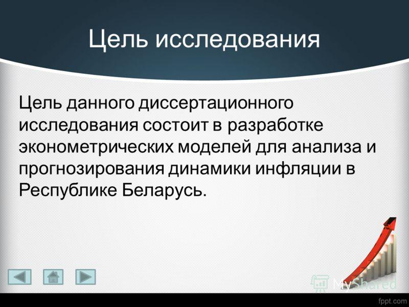 Цель исследования Цель данного диссертационного исследования состоит в разработке эконометрических моделей для анализа и прогнозирования динамики инфляции в Республике Беларусь.
