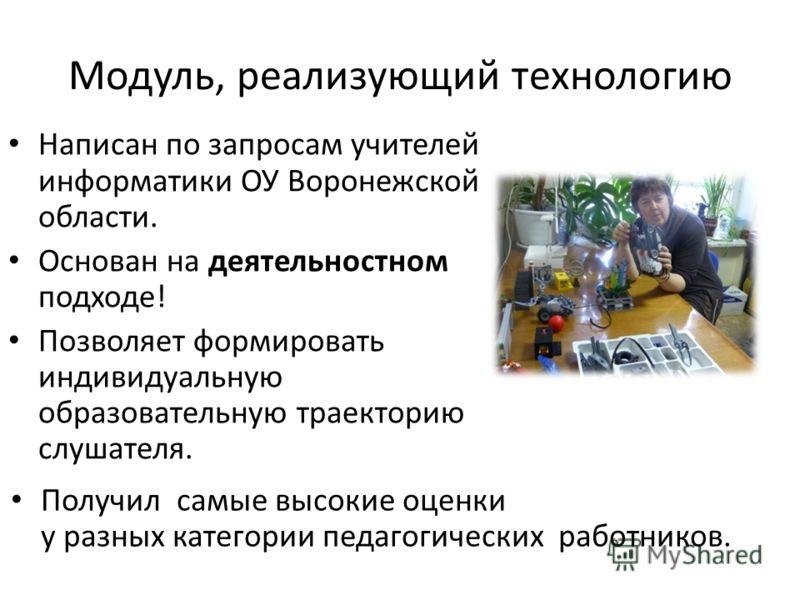 Модуль, реализующий технологию Написан по запросам учителей информатики ОУ Воронежской области. Основан на деятельностном подходе! Позволяет формировать индивидуальную образовательную траекторию слушателя. Получил самые высокие оценки у разных катего