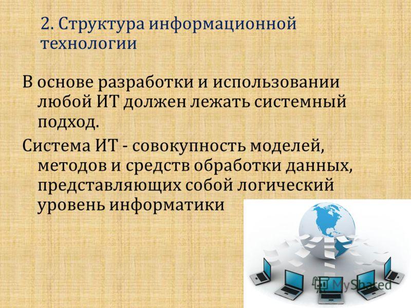 В основе разработки и использовании любой ИТ должен лежать системный подход. Система ИТ - совокупность моделей, методов и средств обработки данных, представляющих собой логический уровень информатики 2. Структура информационной технологии