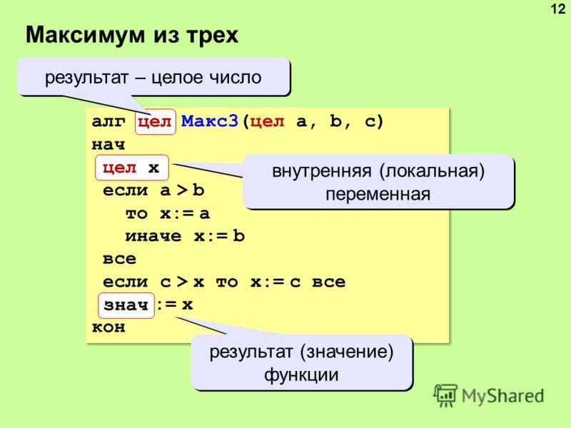 Максимум из трех 12 алг цел Макс3(цел a, b, c) нач цел x если a > b то x:= a иначе x:= b все если c > x то x:= c все знач := x кон знач цел x цел результат – целое число внутренняя (локальная) переменная результат (значение) функции