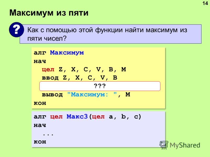 Максимум из пяти 14 Как с помощью этой функции найти максимум из пяти чисел? ? алг Максимум нач цел Z, X, C, V, B, M ввод Z, X, C, V, B M:= Макс3( Макс3(Z,X,C), V, B) вывод