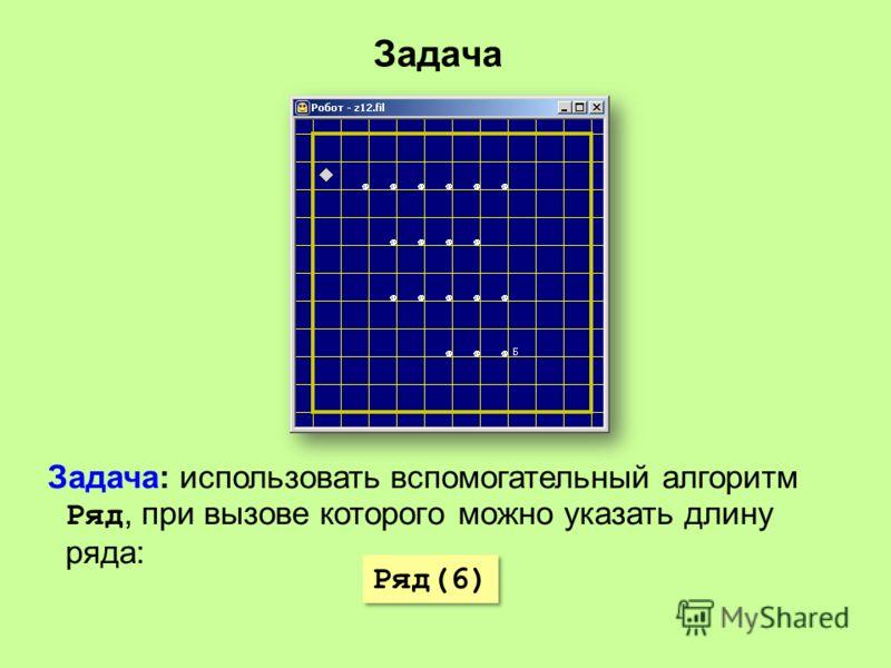Задача Задача: использовать вспомогательный алгоритм Ряд, при вызове которого можно указать длину ряда: Ряд(6)