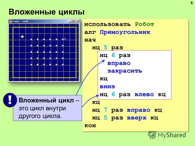 Вложенные циклы 6 использовать Робот алг Прямоугольник нач нц 5 раз нц 6 раз вправо закрасить кц вниз нц 6 раз влево кц кц нц 7 раз вправо кц нц 5 раз вверх кц кон использовать Робот алг Прямоугольник нач нц 5 раз нц 6 раз вправо закрасить кц вниз нц