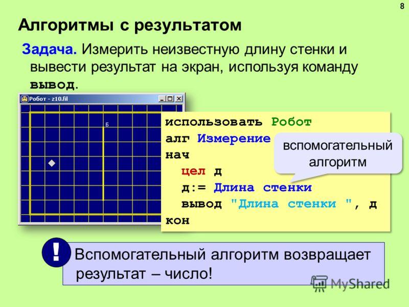 Алгоритмы с результатом 8 Задача. Измерить неизвестную длину стенки и вывести результат на экран, используя команду вывод. использовать Робот алг Измерение нач цел д д:= Длина стенки вывод