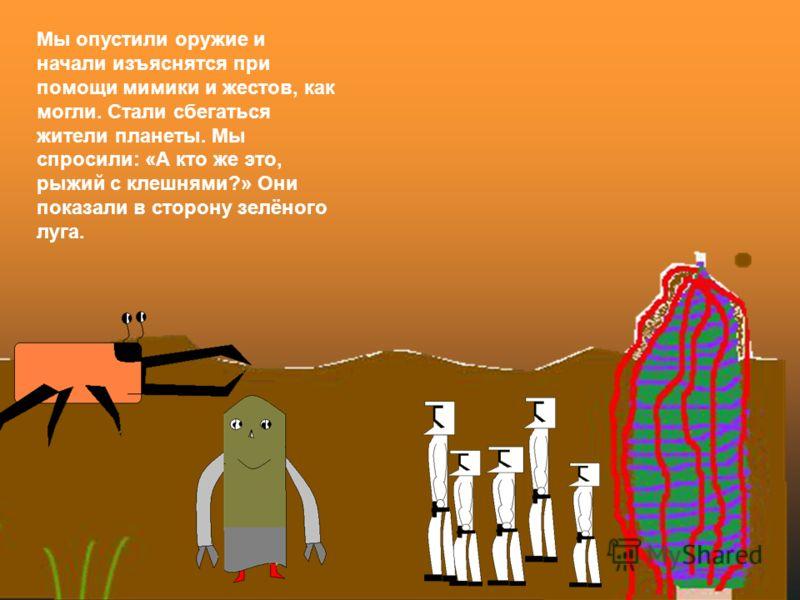 Мы опустили оружие и начали изъяснятся при помощи мимики и жестов, как могли. Стали сбегаться жители планеты. Мы спросили: «А кто же это, рыжий с клешнями?» Они показали в сторону зелёного луга.