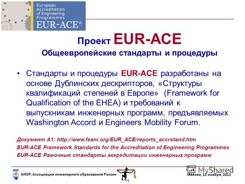 АИОР, Ассоциация инженерного образования России Москва, 12 ноября, 2011 Проект EUR-ACE Общеевропейские стандарты и процедуры Стандарты и процедуры EUR-ACE разработаны на основе Дублинских дескрипторов, «Структуры квалификаций степеней в Европе» (Fram